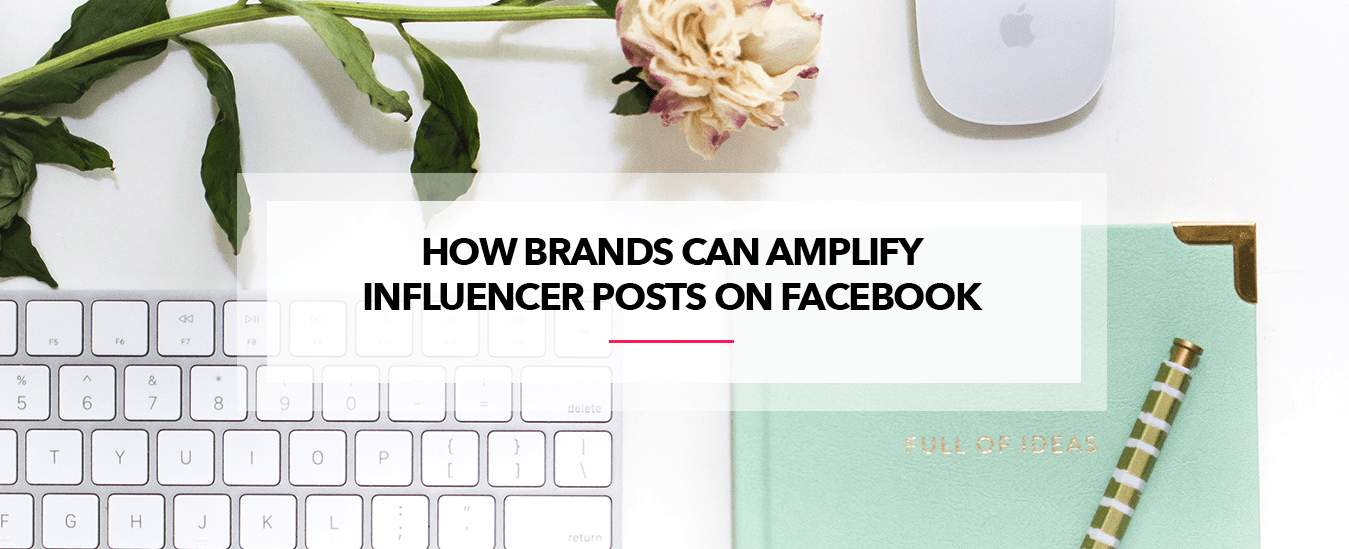 How Brands Can Amplify Influencer Posts On Facebook