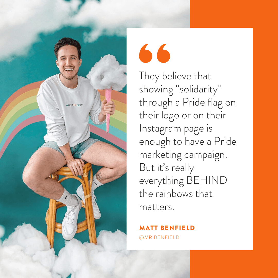 """They believe that showing 'solidarity' through a Pride flag on their logo or on their Instagram page is enough to have a Pride marketing campaign. But it's really everything BEHIND the rainbows that matter."""